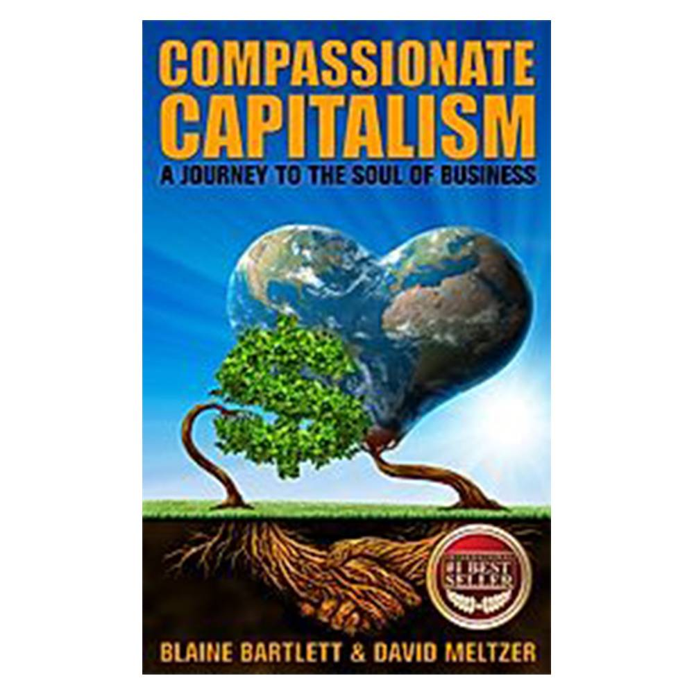 Compassionate Capitalism: A Journey to the Soul of Business